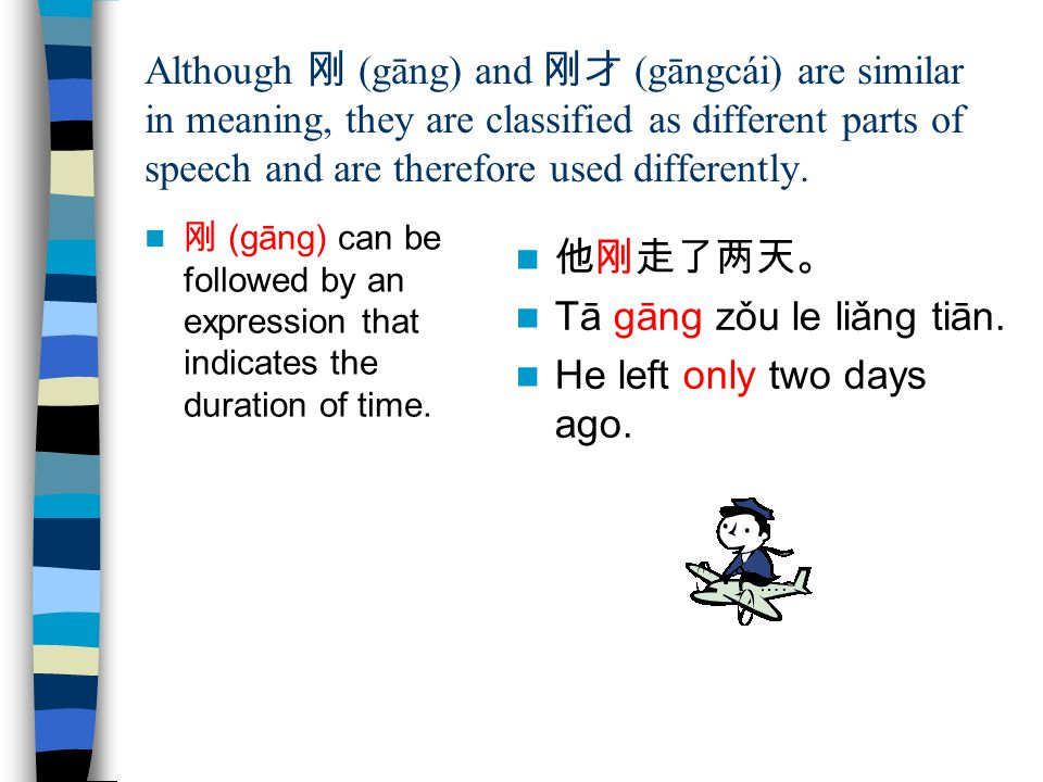 Although 刚 (gāng) and 刚才 (gāngcái) are similar in meaning, they are classified as different parts of speech and are therefore used differently. 刚 (gān