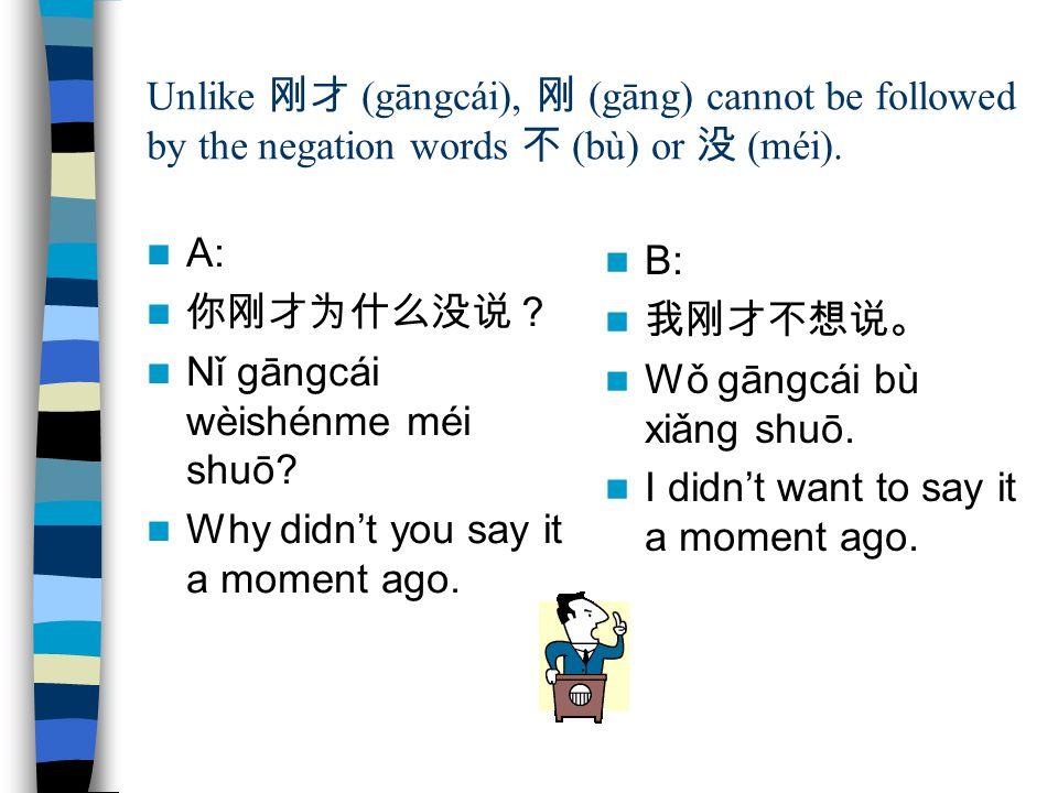 Unlike 刚才 (gāngcái), 刚 (gāng) cannot be followed by the negation words 不 (bù) or 没 (méi). A: 你刚才为什么没说? Nǐ gāngcái wèishénme méi shuō? Why didn't you s
