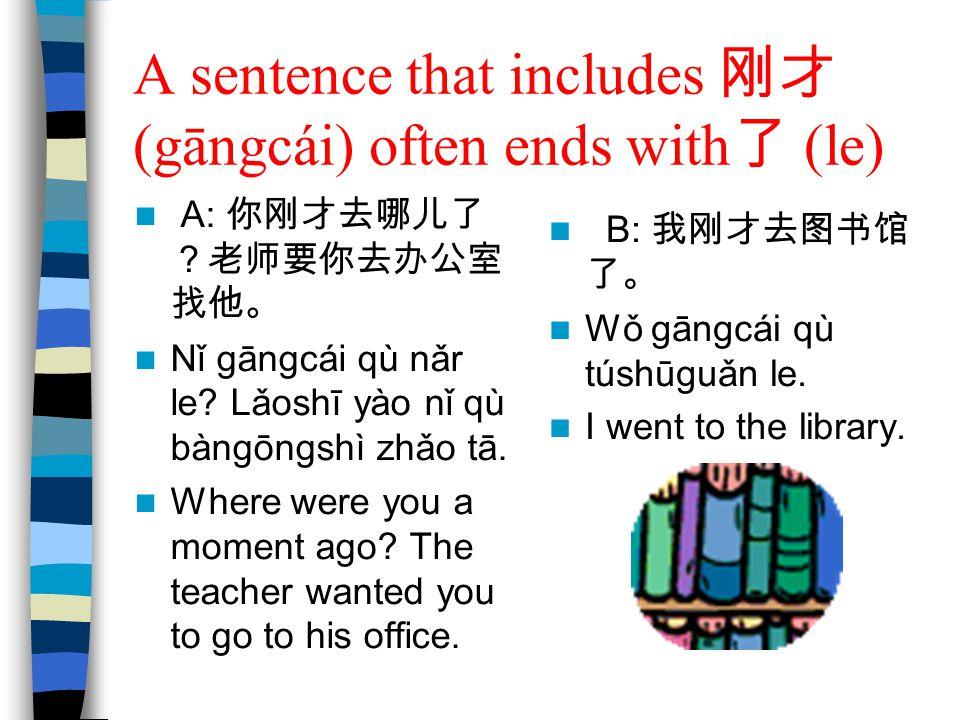 A sentence that includes 刚才 (gāngcái) often ends with 了 (le) A: 你刚才去哪儿了 ?老师要你去办公室 找他。 Nǐ gāngcái qù nǎr le? Lǎoshī yào nǐ qù bàngōngshì zhǎo tā. Where