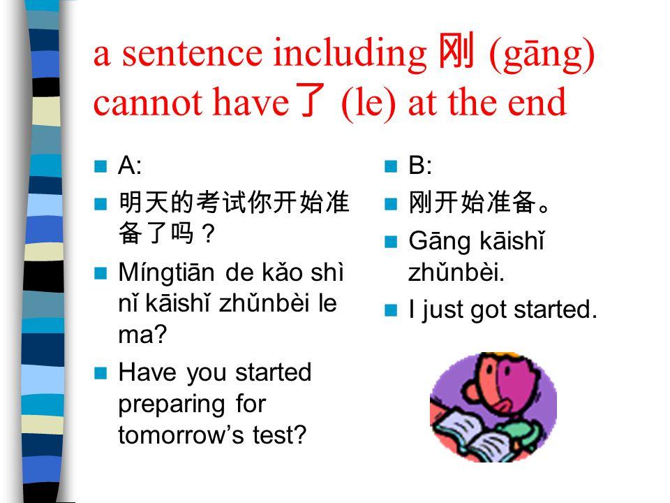 a sentence including 刚 (gāng) cannot have 了 (le) at the end A: 明天的考试你开始准 备了吗? Míngtiān de kǎo shì nǐ kāishǐ zhǔnbèi le ma? Have you started preparing