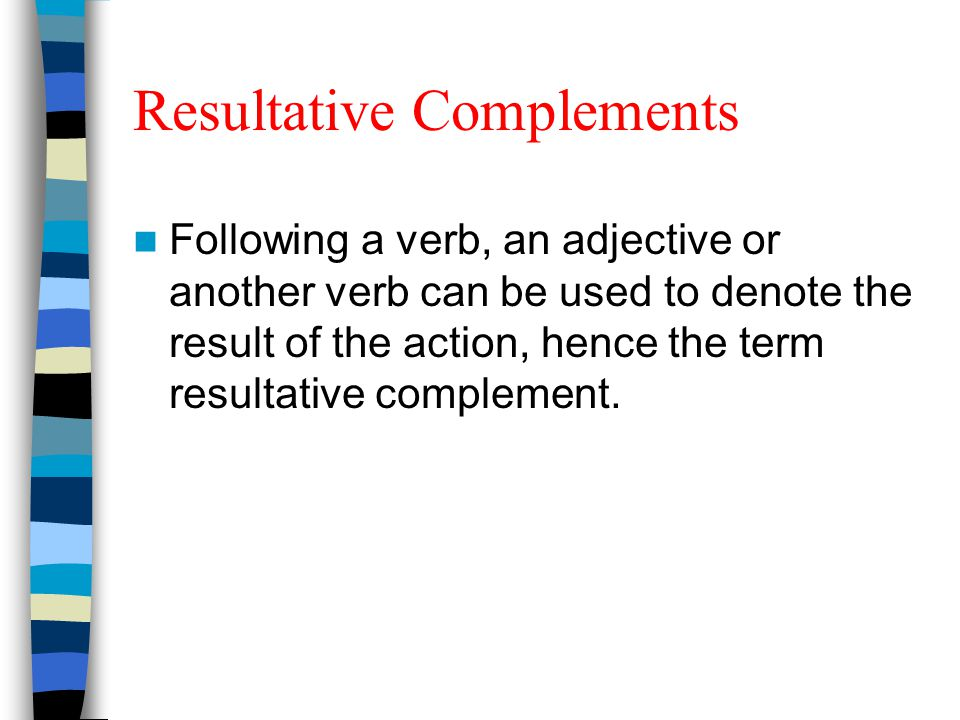Resultative Complements Following a verb, an adjective or another verb can be used to denote the result of the action, hence the term resultative comp
