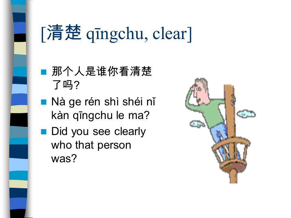 [ 清楚 qīngchu, clear] 那个人是谁你看清楚 了吗 ? Nà ge rén shì shéi nǐ kàn qīngchu le ma? Did you see clearly who that person was?