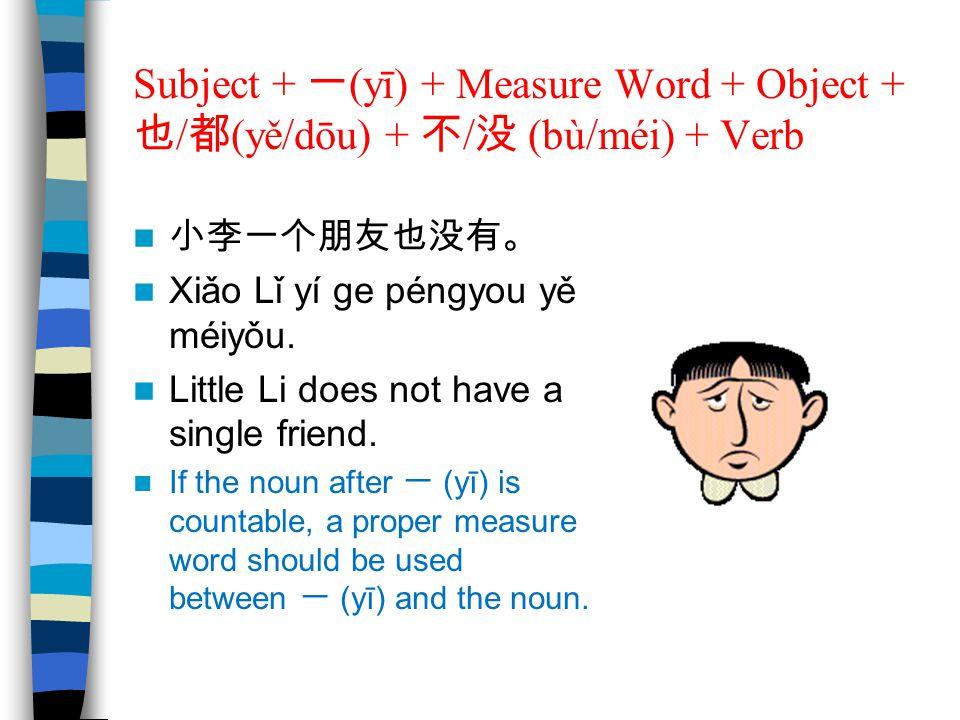 Subject + 一 (yī) + Measure Word + Object + 也 / 都 (yě/dōu) + 不 / 没 (bù/méi) + Verb 小李一个朋友也没有。 Xiǎo Lǐ yí ge péngyou yě méiyǒu. Little Li does not have
