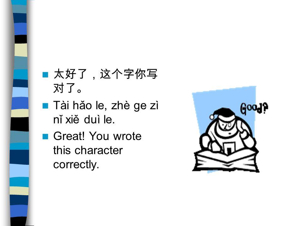 太好了,这个字你写 对了。 Tài hǎo le, zhè ge zì nǐ xiě duì le. Great! You wrote this character correctly.
