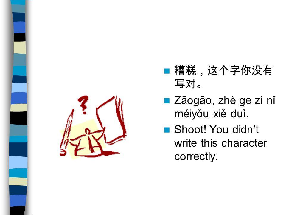 糟糕,这个字你没有 写对。 Zāogāo, zhè ge zì nǐ méiyǒu xiě duì. Shoot! You didn't write this character correctly.