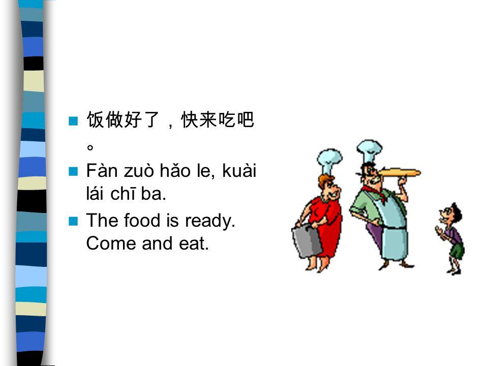 饭做好了,快来吃吧 。 Fàn zuò hǎo le, kuài lái chī ba. The food is ready. Come and eat.