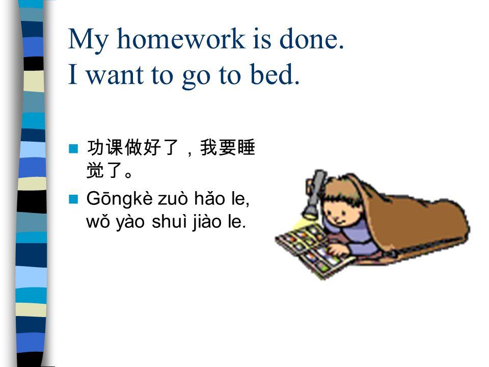 My homework is done. I want to go to bed. 功课做好了,我要睡 觉了。 Gōngkè zuò hǎo le, wǒ yào shuì jiào le.