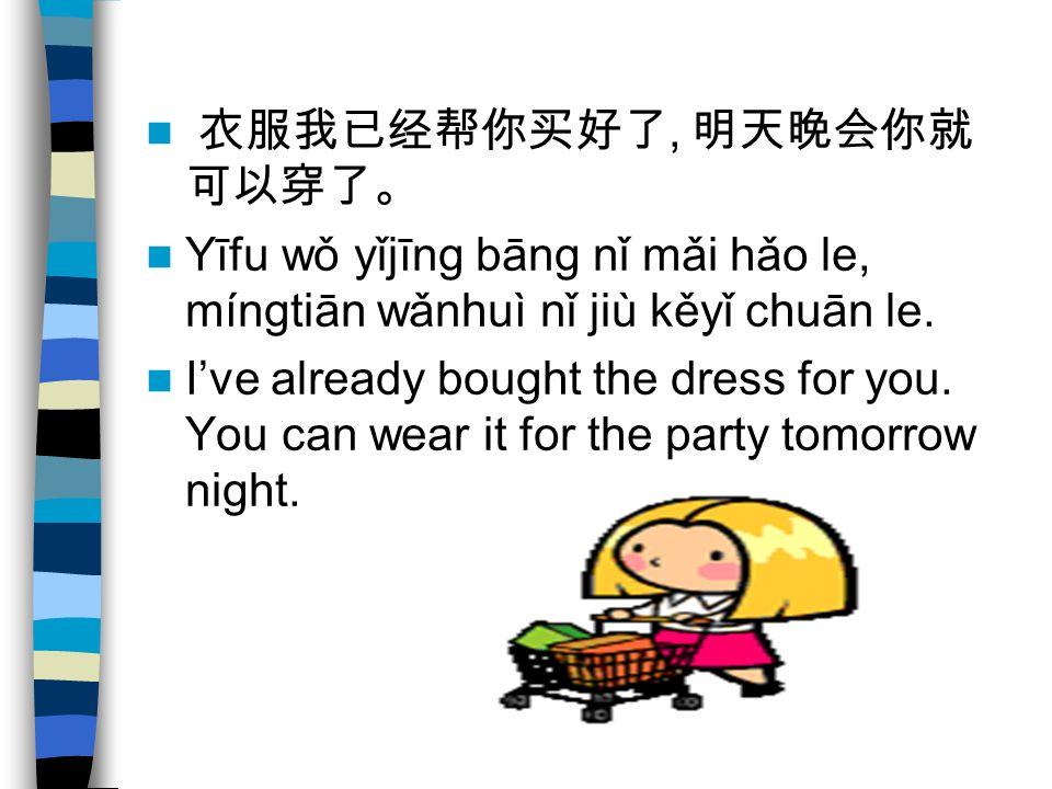 衣服我已经帮你买好了, 明天晚会你就 可以穿了。 Yīfu wǒ yǐjīng bāng nǐ mǎi hǎo le, míngtiān wǎnhuì nǐ jiù kěyǐ chuān le. I've already bought the dress for you. You can wear