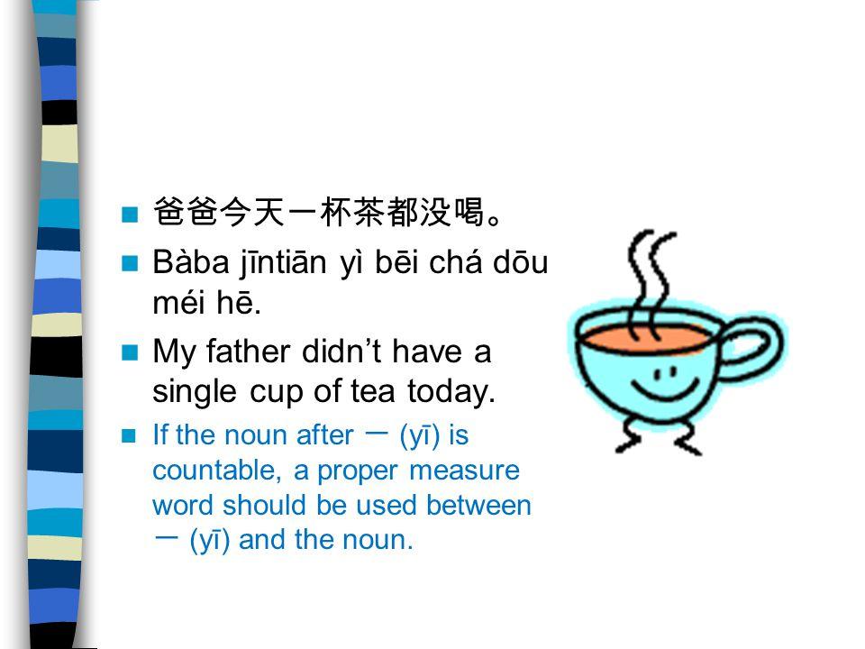 爸爸今天一杯茶都没喝。 Bàba jīntiān yì bēi chá dōu méi hē. My father didn't have a single cup of tea today. If the noun after 一 (yī) is countable, a proper measu
