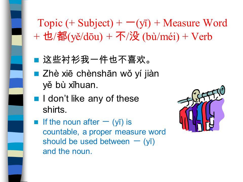 Topic (+ Subject) + 一 (yī) + Measure Word + 也 / 都 (yě/dōu) + 不 / 没 (bù/méi) + Verb 这些衬衫我一件也不喜欢。 Zhè xiē chènshān wǒ yí jiàn yě bù xǐhuan. I don't like