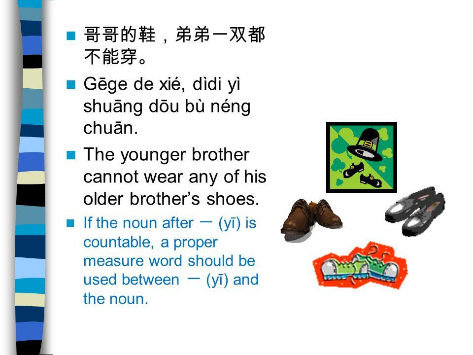 哥哥的鞋,弟弟一双都 不能穿。 Gēge de xié, dìdi yì shuāng dōu bù néng chuān. The younger brother cannot wear any of his older brother's shoes. If the noun after 一 (