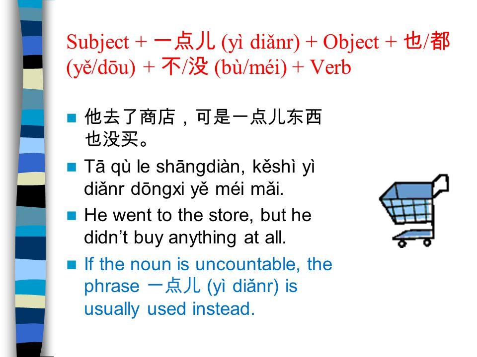 Subject + 一点儿 (yì diǎnr) + Object + 也 / 都 (yě/dōu) + 不 / 没 (bù/méi) + Verb 他去了商店,可是一点儿东西 也没买。 Tā qù le shāngdiàn, kěshì yì diǎnr dōngxi yě méi mǎi. He