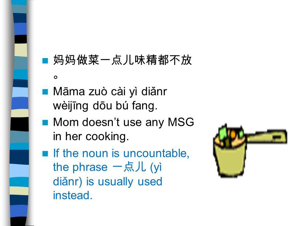 妈妈做菜一点儿味精都不放 。 Māma zuò cài yì diǎnr wèijīng dōu bú fang. Mom doesn't use any MSG in her cooking. If the noun is uncountable, the phrase 一点儿 (yì diǎnr