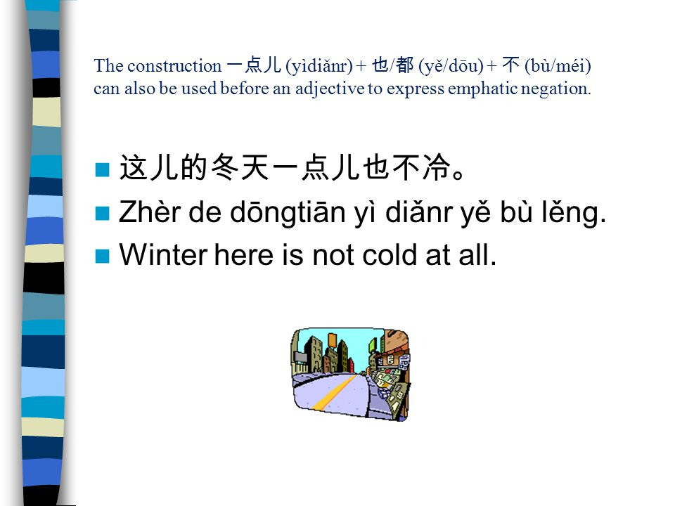 The construction 一点儿 (yìdiǎnr) + 也 / 都 (yě/dōu) + 不 (bù/méi) can also be used before an adjective to express emphatic negation. 这儿的冬天一点儿也不冷。 Zhèr de d