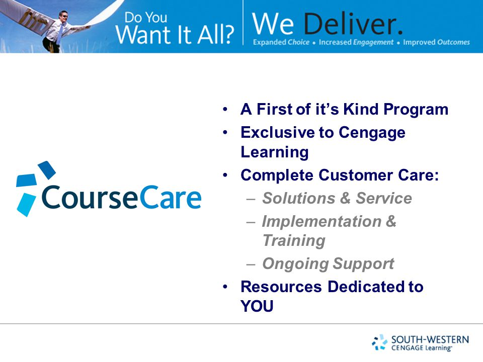 A First of it's Kind Program Exclusive to Cengage Learning Complete Customer Care: –Solutions & Service –Implementation & Training –Ongoing Support Resources Dedicated to YOU