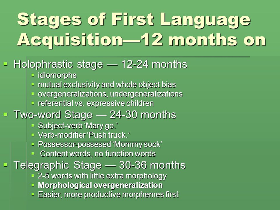 Stages of First Language Acquisition—12 months on  Holophrastic stage — 12-24 months  idiomorphs  mutual exclusivity and whole object bias  overge