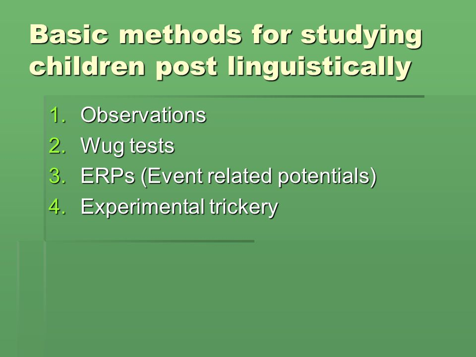 Basic methods for studying children post linguistically 1.Observations 2.Wug tests 3.ERPs (Event related potentials) 4.Experimental trickery