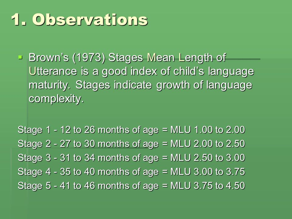 1. Observations  Brown's (1973) Stages Mean Length of Utterance is a good index of child's language maturity. Stages indicate growth of language comp