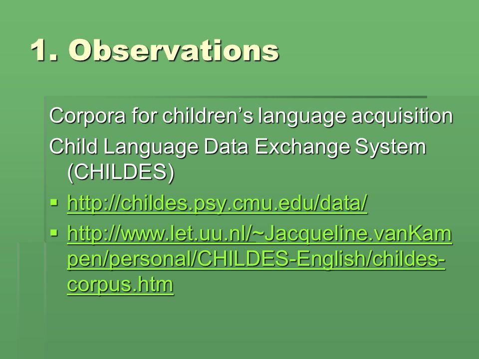 1. Observations Corpora for children's language acquisition Child Language Data Exchange System (CHILDES)  http://childes.psy.cmu.edu/data/ http://ch