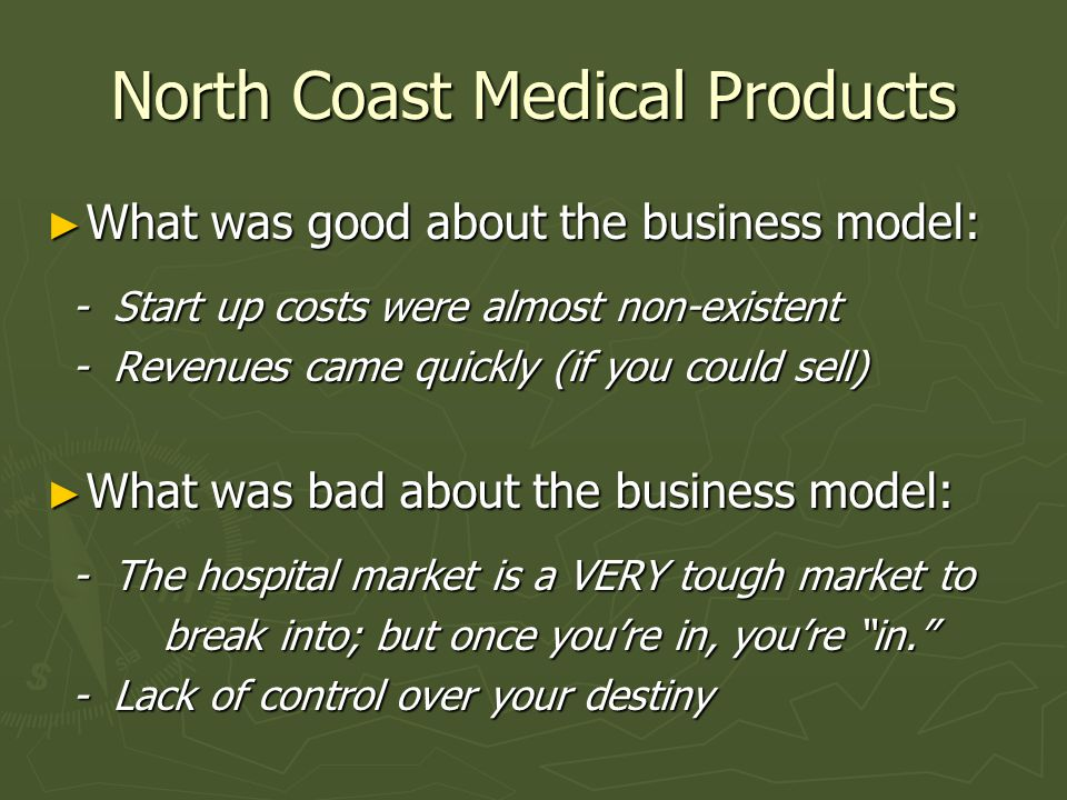 North Coast Medical Products ► What was good about the business model: - Start up costs were almost non-existent - Start up costs were almost non-existent - Revenues came quickly (if you could sell) - Revenues came quickly (if you could sell) ► What was bad about the business model: - The hospital market is a VERY tough market to - The hospital market is a VERY tough market to break into; but once you're in, you're in. break into; but once you're in, you're in. - Lack of control over your destiny - Lack of control over your destiny