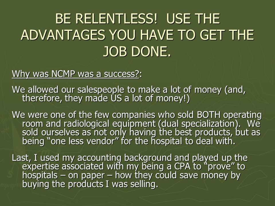 BE RELENTLESS. USE THE ADVANTAGES YOU HAVE TO GET THE JOB DONE.