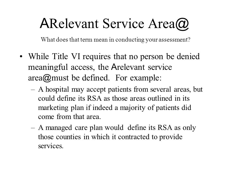 A Relevant Service Area @ While Title VI requires that no person be denied meaningful access, the A relevant service area @ must be defined. For examp