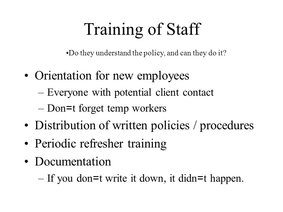 Training of Staff Orientation for new employees –Everyone with potential client contact –Don = t forget temp workers Distribution of written policies