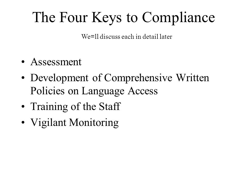 The Four Keys to Compliance Assessment Development of Comprehensive Written Policies on Language Access Training of the Staff Vigilant Monitoring We =