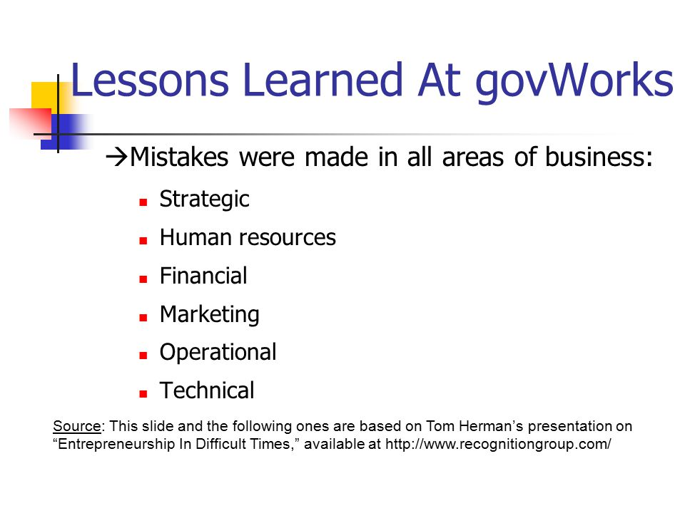 Lessons Learned At govWorks  Mistakes were made in all areas of business: Strategic Human resources Financial Marketing Operational Technical Source: