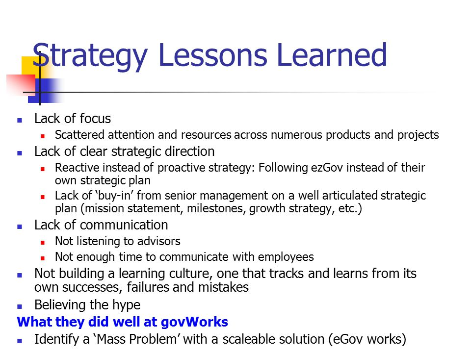 Human Resource Lessons Learned Hired too quickly without a clear plan Hired before defining the job description (he/she's good, let's hire) Didn't have time to prepare adequately for new hires (what will they be doing and who is prepared to supervise them) Didn't develop and follow through on a documented employee review process early enough allowing pay/performance linkage Didn't develop in house human resources with training programs What they did well at govWorks Hired team of committed professionals with a 'Can Do' spirit