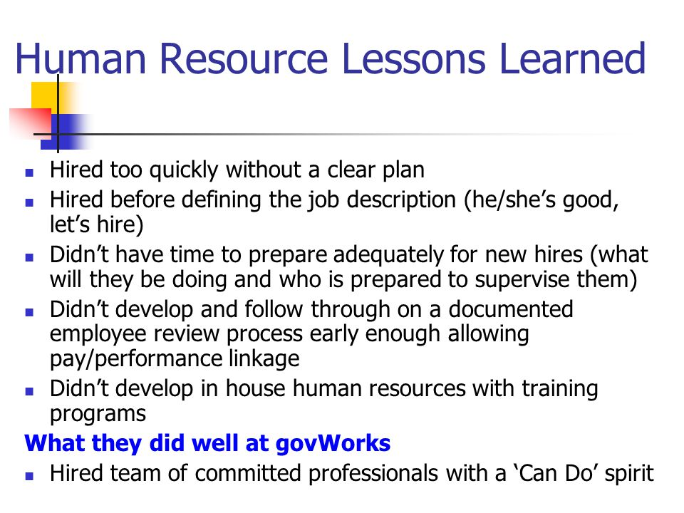 Human Resource Lessons Learned Hired too quickly without a clear plan Hired before defining the job description (he/she's good, let's hire) Didn't hav
