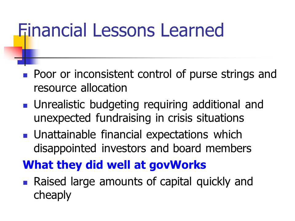 Financial Lessons Learned Poor or inconsistent control of purse strings and resource allocation Unrealistic budgeting requiring additional and unexpec