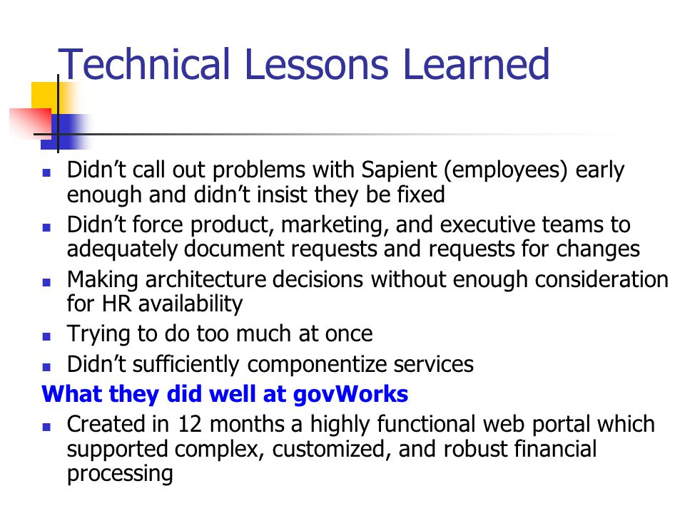 Technical Lessons Learned Didn't call out problems with Sapient (employees) early enough and didn't insist they be fixed Didn't force product, marketi