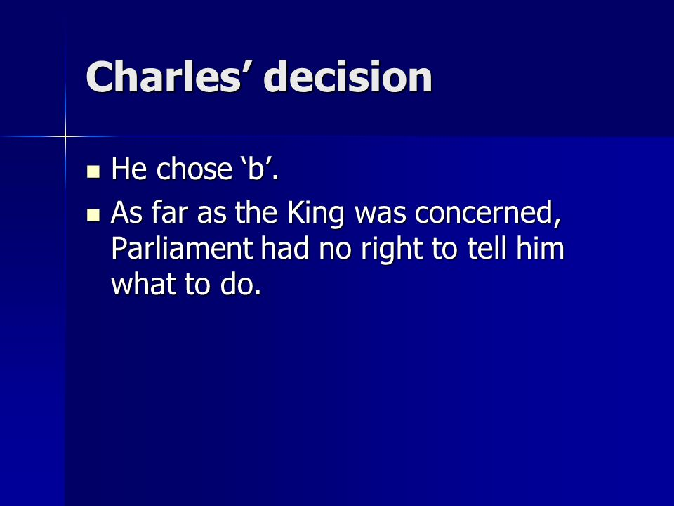 Charles' decision He chose 'b'. He chose 'b'. As far as the King was concerned, Parliament had no right to tell him what to do. As far as the King was