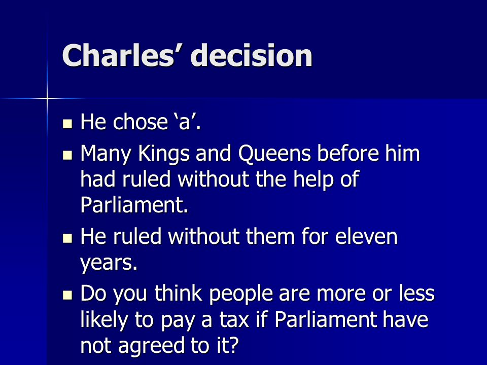 Charles' decision He chose 'a'. He chose 'a'. Many Kings and Queens before him had ruled without the help of Parliament. Many Kings and Queens before
