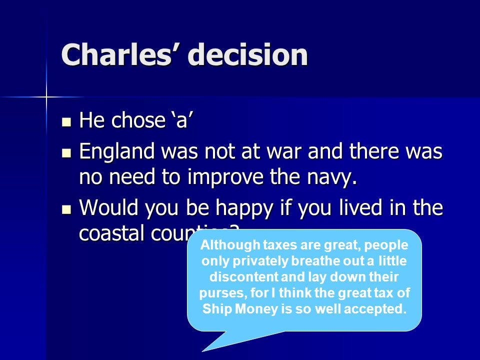 Charles' decision He chose 'a' He chose 'a' England was not at war and there was no need to improve the navy. England was not at war and there was no