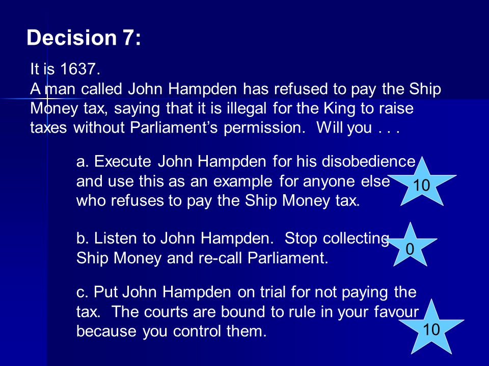 Decision 7: It is 1637. A man called John Hampden has refused to pay the Ship Money tax, saying that it is illegal for the King to raise taxes without