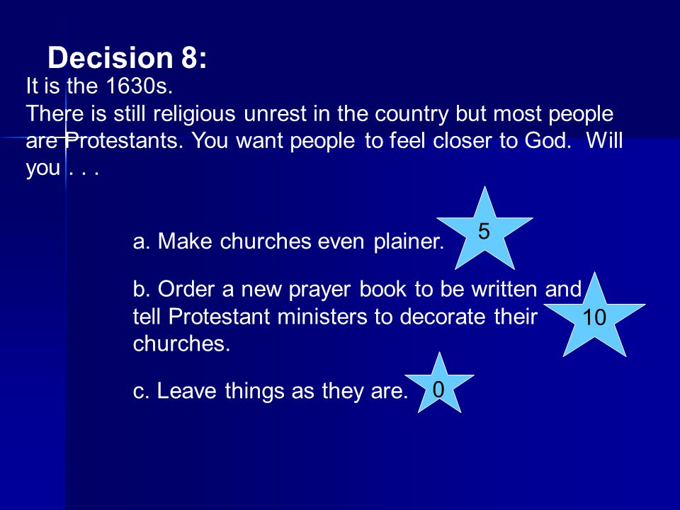 Decision 8: It is the 1630s. There is still religious unrest in the country but most people are Protestants. You want people to feel closer to God. Wi