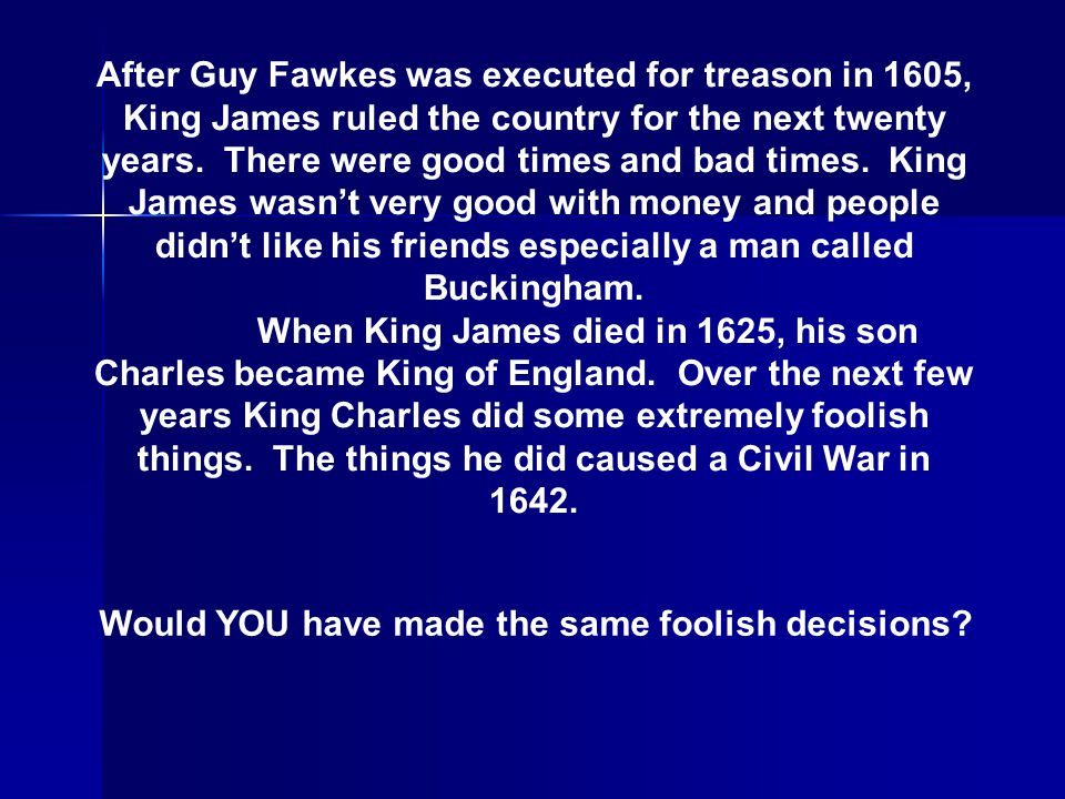 After Guy Fawkes was executed for treason in 1605, King James ruled the country for the next twenty years. There were good times and bad times. King J