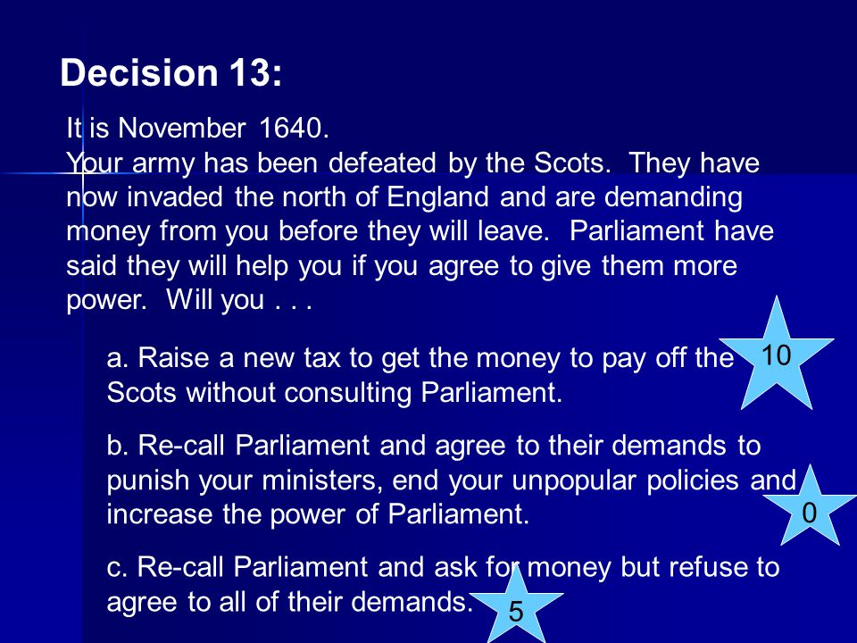 Decision 13: It is November 1640. Your army has been defeated by the Scots. They have now invaded the north of England and are demanding money from yo