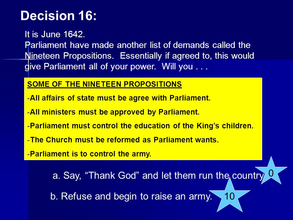 Decision 16: It is June 1642. Parliament have made another list of demands called the Nineteen Propositions. Essentially if agreed to, this would give