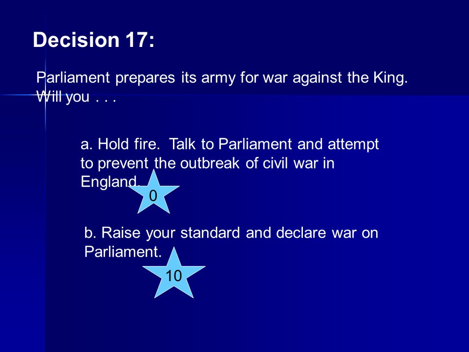 Decision 17: Parliament prepares its army for war against the King. Will you... a. Hold fire. Talk to Parliament and attempt to prevent the outbreak o