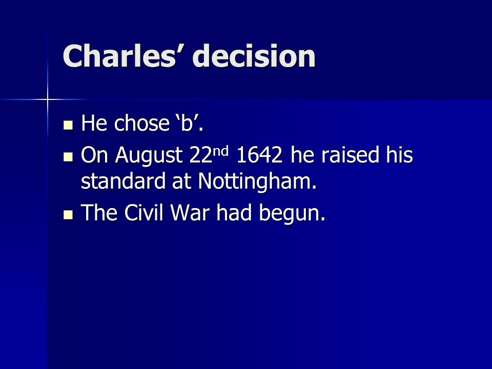 Charles' decision He chose 'b'. He chose 'b'. On August 22 nd 1642 he raised his standard at Nottingham. On August 22 nd 1642 he raised his standard a