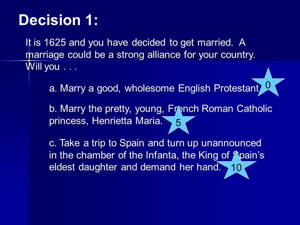 Decision 1: It is 1625 and you have decided to get married. A marriage could be a strong alliance for your country. Will you... a. Marry a good, whole