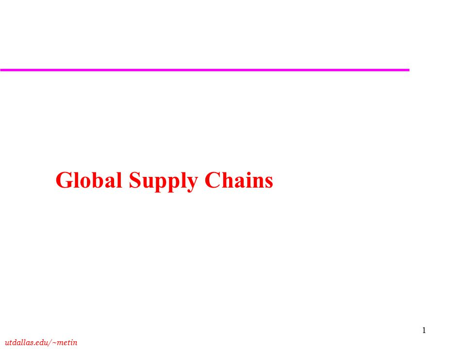 utdallas.edu/~metin 1 Global Supply Chains