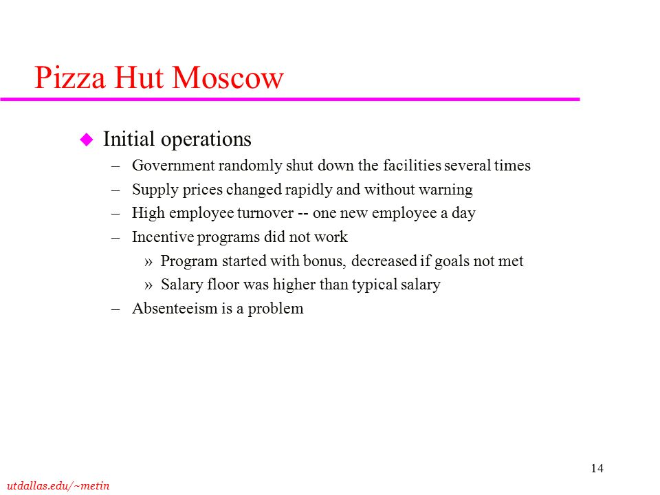 utdallas.edu/~metin 14 Pizza Hut Moscow u Initial operations –Government randomly shut down the facilities several times –Supply prices changed rapidl
