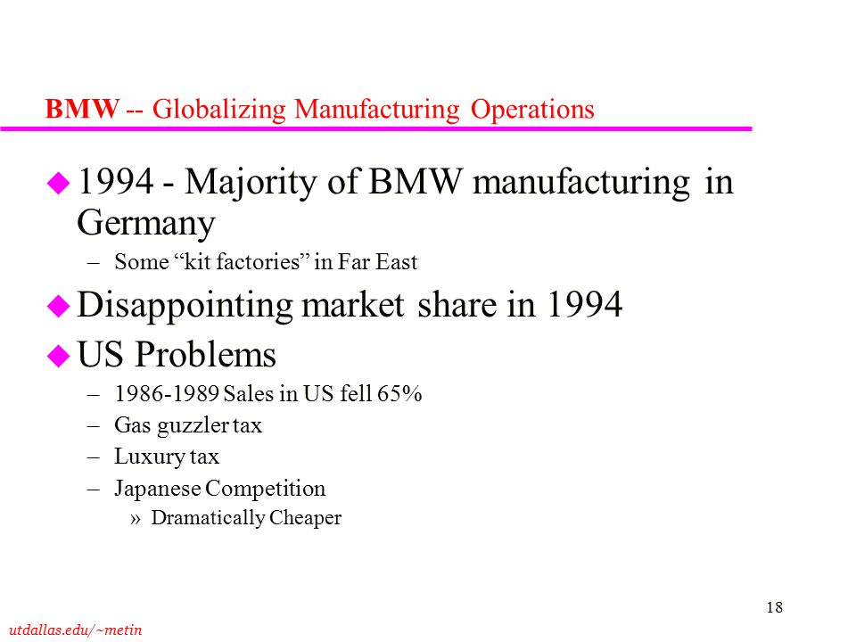 utdallas.edu/~metin 18 BMW -- Globalizing Manufacturing Operations u 1994 - Majority of BMW manufacturing in Germany –Some kit factories in Far East u Disappointing market share in 1994 u US Problems –1986-1989 Sales in US fell 65% –Gas guzzler tax –Luxury tax –Japanese Competition »Dramatically Cheaper