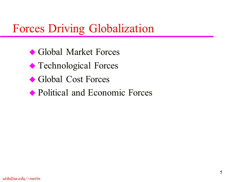 utdallas.edu/~metin 5 Forces Driving Globalization u Global Market Forces u Technological Forces u Global Cost Forces u Political and Economic Forces
