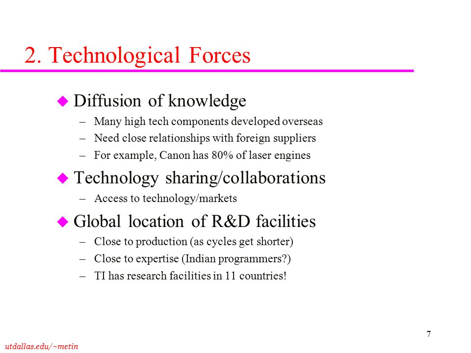 utdallas.edu/~metin 7 2. Technological Forces u Diffusion of knowledge –Many high tech components developed overseas –Need close relationships with fo