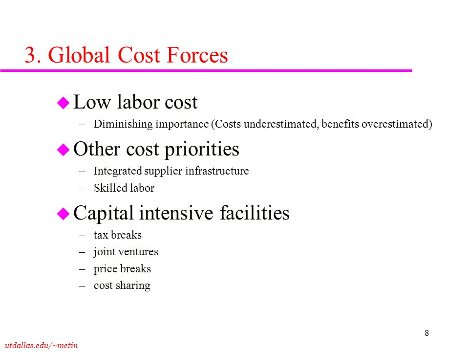 utdallas.edu/~metin 8 3. Global Cost Forces u Low labor cost –Diminishing importance (Costs underestimated, benefits overestimated) u Other cost prior